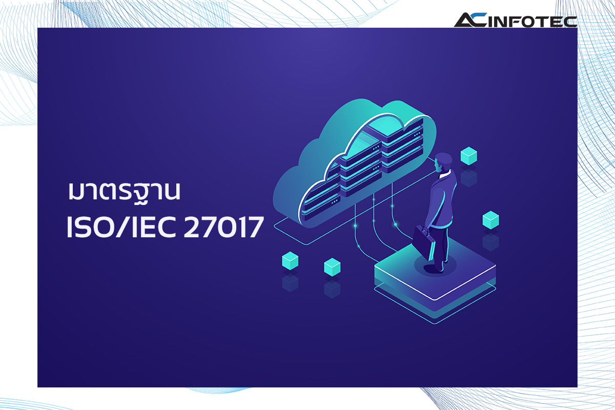 ISO/IEC 27017:2015 แนวปฏิบัติมาตรการควบคุมด้านความมั่นคงปลอดภัยบนบริการคลาวด์ (Information technology –Security techniques – Code of practice for information security controls Based on ISO/IEC 27002 for cloud services)